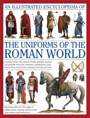 An Ill. Ency. of the Uniforms of the Roman World